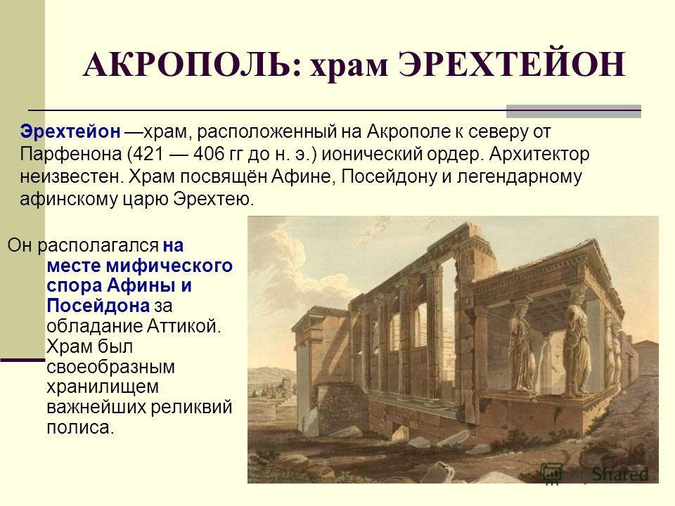 АКРОПОЛЬ: храм ЭРЕХТЕЙОН Он располагался на месте мифического спора Афины и Посейдона за обладание Аттикой. Храм был своеобразным хранилищем важнейших реликвий полиса. Эрехтейон храм, расположенный на Акрополе к северу от Парфенона (421 406 гг до н.