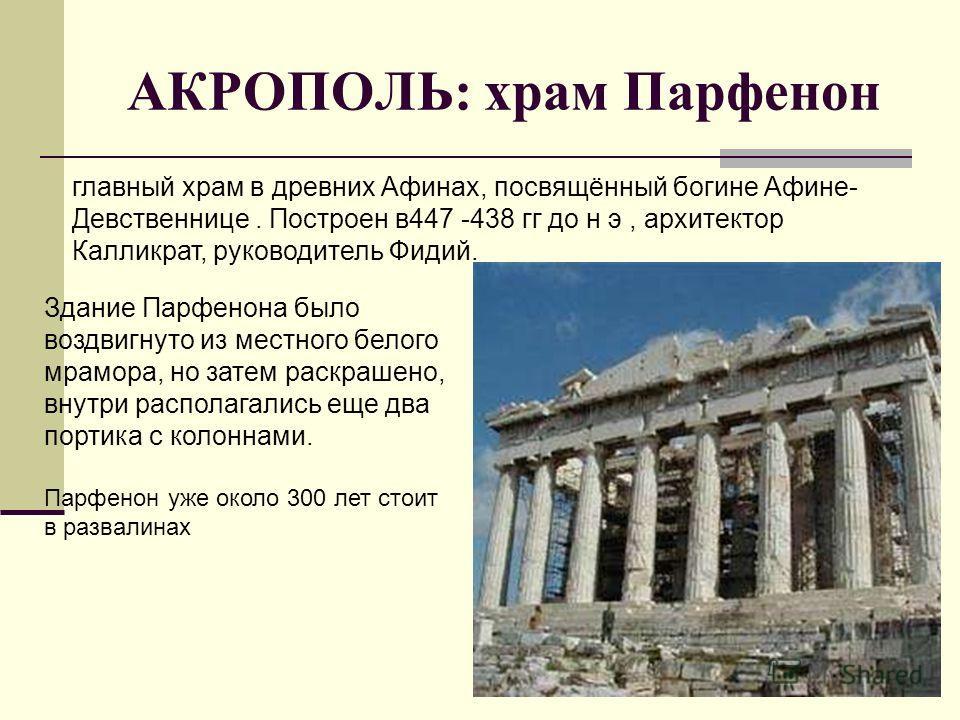 АКРОПОЛЬ: храм Парфенон главный храм в древних Афинах, посвящённый богине Афине- Девственнице. Построен в 447 -438 гг до н э, архитектор Калликрат, руководитель Фидий. Здание Парфенона было воздвигнуто из местного белого мрамора, но затем раскрашено,