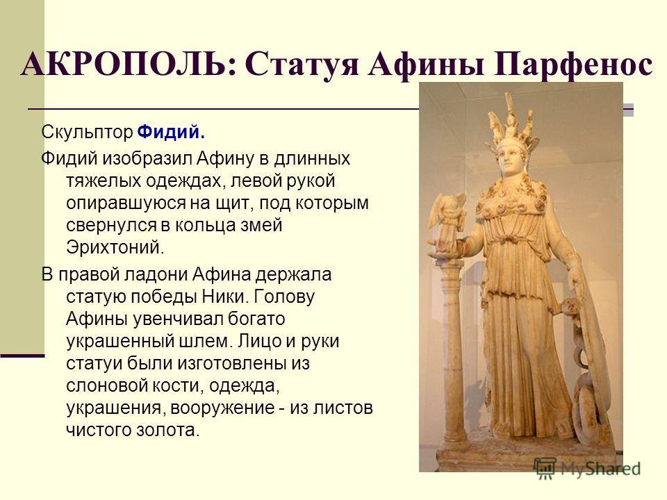 АКРОПОЛЬ: Статуя Афины Парфенос Скульптор Фидий. Фидий изобразил Афину в длинных тяжелых одеждах, левой рукой опиравшуюся на щит, под которым свернулся в кольца змей Эрихтоний. В правой ладони Афина держала статую победы Ники. Голову Афины увенчивал