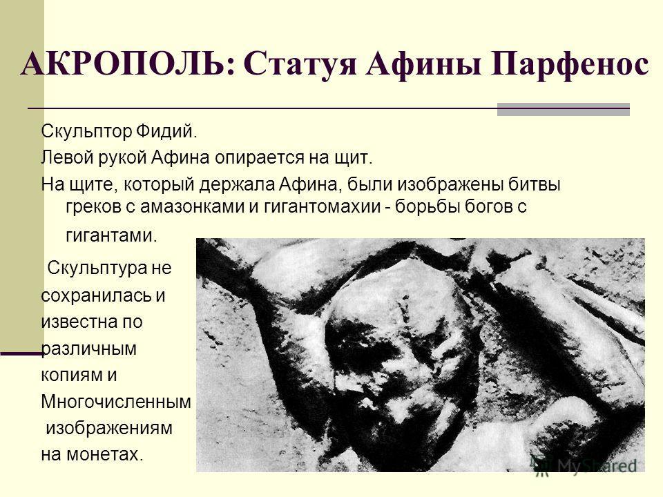 АКРОПОЛЬ: Статуя Афины Парфенос Скульптор Фидий. Левой рукой Афина опирается на щит. На щите, который держала Афина, были изображены битвы греков с амазонками и гигантомахии - борьбы богов с гигантами. Скульптура не сохранилась и известна по различны
