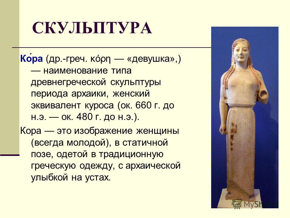СКУЛЬПТУРА Ко́ра (др.-греч. κόρη «девушка»,) наименование типа древнегреческой скульптуры периода архаики, женский эквивалент куроса (ок. 660 г. до н.э. ок. 480 г. до н.э.). Кора это изображение женщины (всегда молодой), в статичной позе, одетой в тр