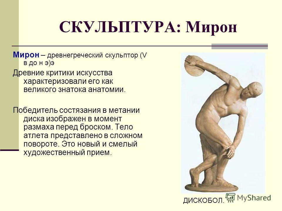 СКУЛЬПТУРА: Мирон Мирон – древнегреческий скульптор (V в до н э)э Древние критики искусства характеризовали его как великого знатока анатомии. Победитель состязания в метании диска изображен в момент размаха перед броском. Тело атлета представлено в