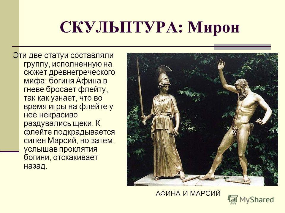 СКУЛЬПТУРА: Мирон Эти две статуи составляли группу, исполненную на сюжет древнегреческого мифа: богиня Афина в гневе бросает флейту, так как узнает, что во время игры на флейте у нее некрасиво раздувались щеки. К флейте подкрадывается силен Марсий, н