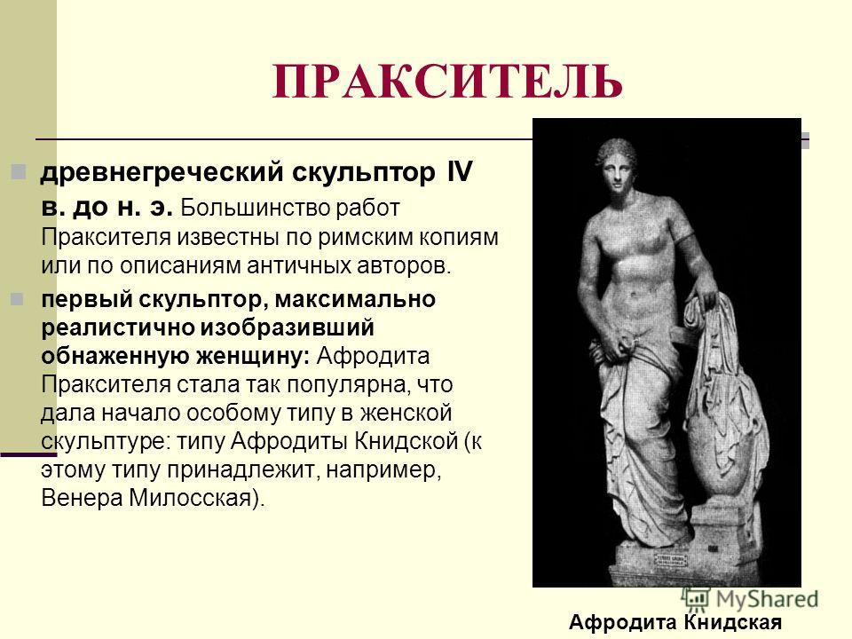 ПРАКСИТЕЛЬ древнегреческий скульптор IV в. до н. э. Большинство работ Праксителя известны по римским копиям или по описаниям античных авторов. первый скульптор, максимально реалистично изобразивший обнаженную женщину: Афродита Праксителя стала так по