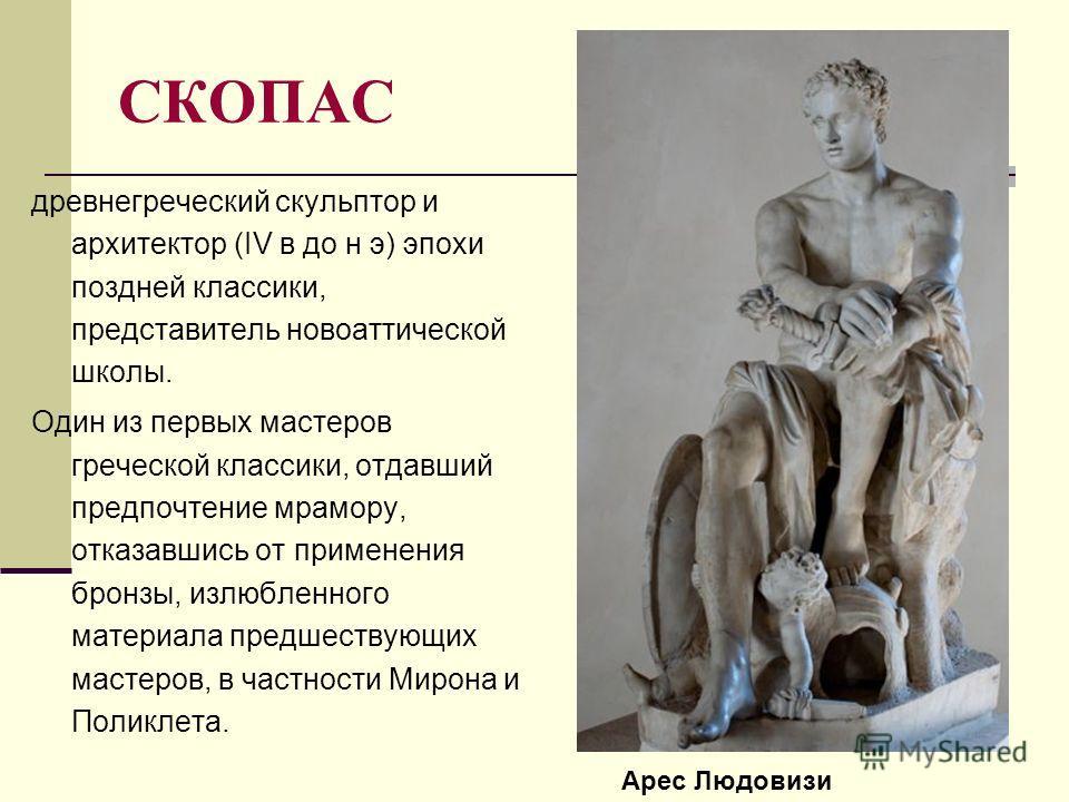 СКОПАС древнегреческий скульптор и архитектор (IV в до н э) эпохи поздней классики, представитель новоаттической школы. Один из первых мастеров греческой классики, отдавший предпочтение мрамору, отказавшись от применения бронзы, излюбленного материал