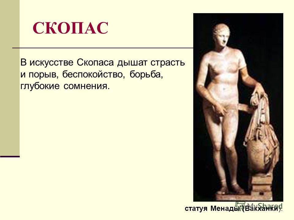 СКОПАС статуя Менады (Вакханки). В искусстве Скопаса дышат страсть и порыв, беспокойство, борьба, глубокие сомнения.