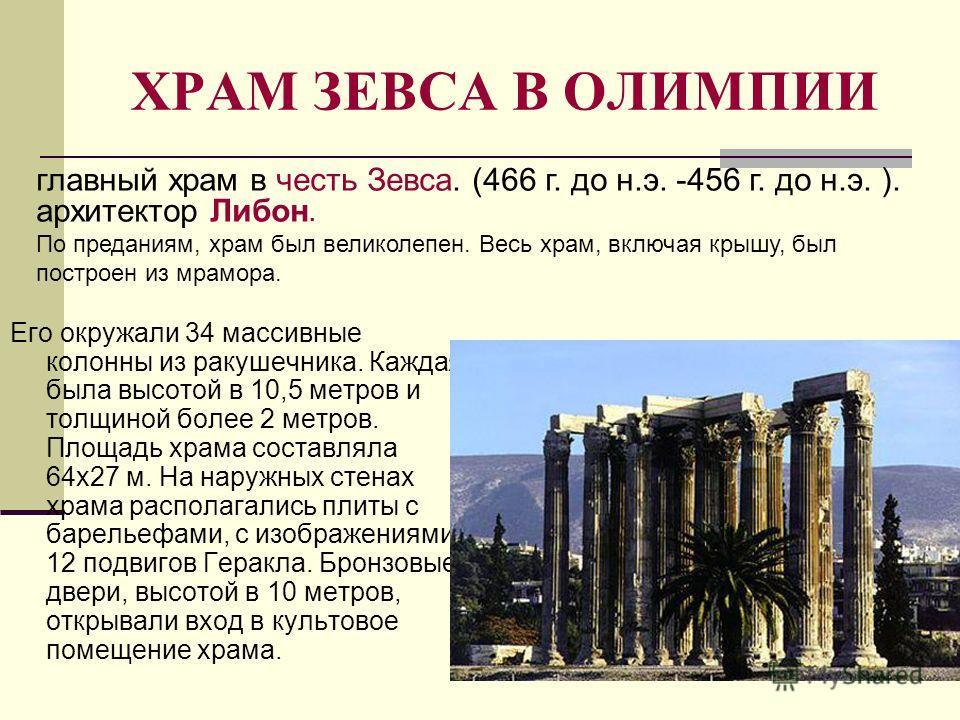 ХРАМ ЗЕВСА В ОЛИМПИИ Его окружали 34 массивные колонны из ракушечника. Каждая была высотой в 10,5 метров и толщиной более 2 метров. Площадь храма составляла 64x27 м. На наружных стенах храма располагались плиты с барельефами, с изображениями 12 подви