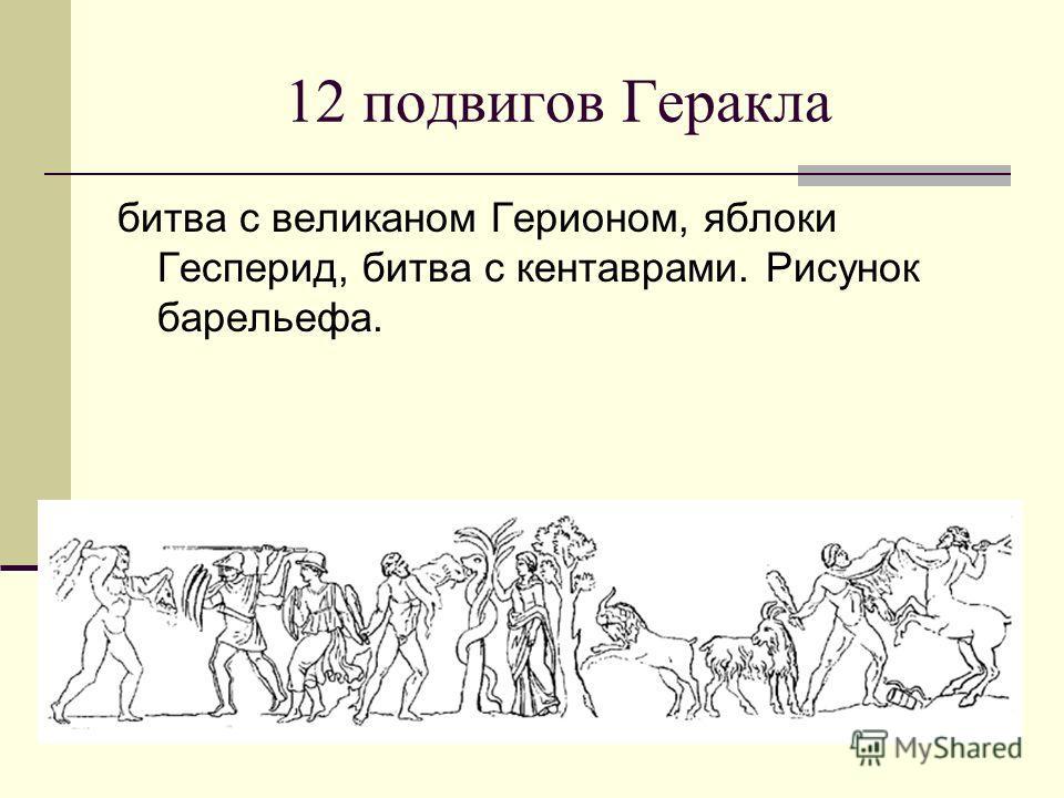 12 подвигов Геракла битва с великаном Герионом, яблоки Гесперид, битва с кентаврами. Рисунок барельефа.