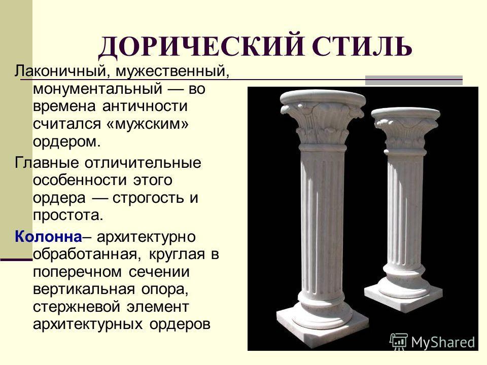 ДОРИЧЕСКИЙ СТИЛЬ Лаконичный, мужественный, монументальный во времена античности считался «мужским» ордером. Главные отличительные особенности этого ордера строгость и простота. Колонна– архитектурно обработанная, круглая в поперечном сечении вертикал
