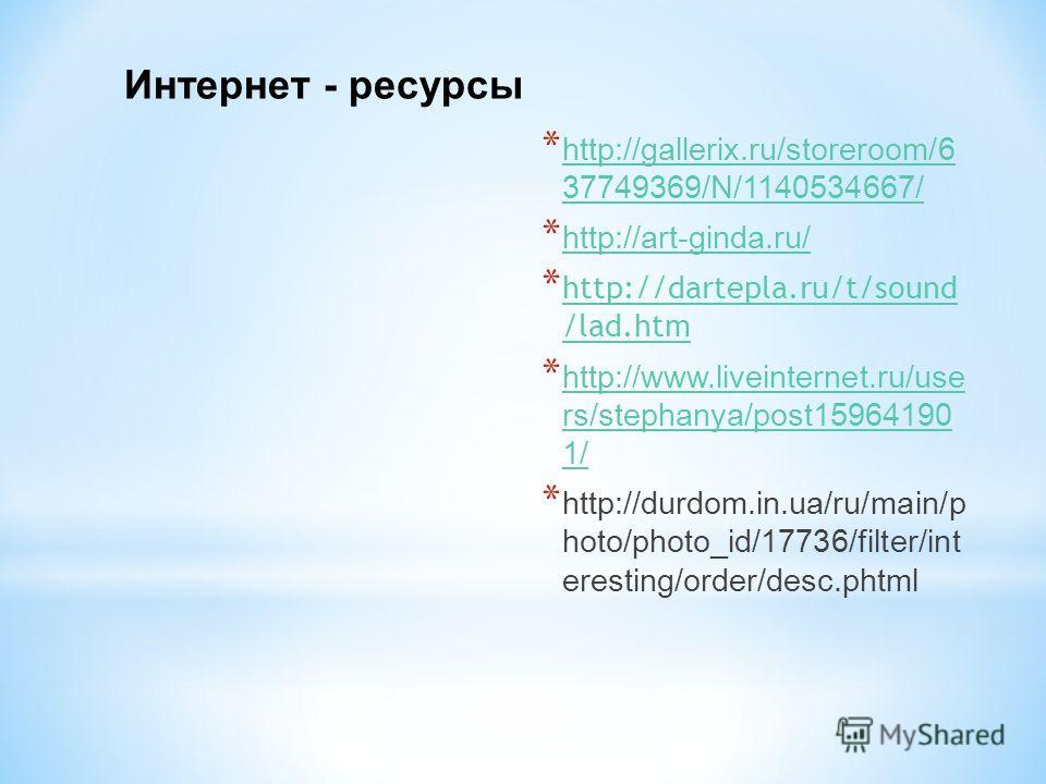 Интернет - ресурсы * http://gallerix.ru/storeroom/6 37749369/N/1140534667/ http://gallerix.ru/storeroom/6 37749369/N/1140534667/ * http://art-ginda.ru/ http://art-ginda.ru/ * http://dartepla.ru/t/sound /lad.htm http://dartepla.ru/t/sound /lad.htm * h