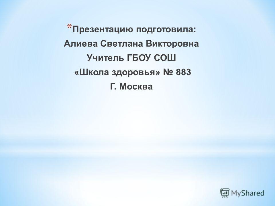 * Презентацию подготовила: Алиева Светлана Викторовна Учитель ГБОУ СОШ «Школа здоровья» 883 Г. Москва