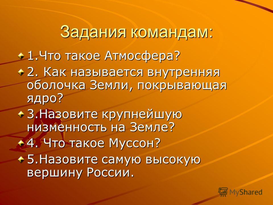 Задания командам: 1. Что такое Атмосфера? 2. Как называется внутренняя оболочка Земли, покрывающая ядро? 3. Назовите крупнейшую низменность на Земле? 4. Что такое Муссон? 5. Назовите самую высокую вершину России.