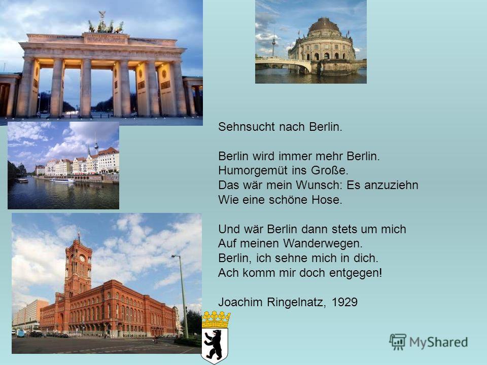 Sehnsucht nach Berlin. Berlin wird immer mehr Berlin. Humorgemüt ins Große. Das wär mein Wunsch: Es anzuziehn Wie eine schöne Hose. Und wär Berlin dann stets um mich Auf meinen Wanderwegen. Berlin, ich sehne mich in dich. Ach komm mir doch entgegen!