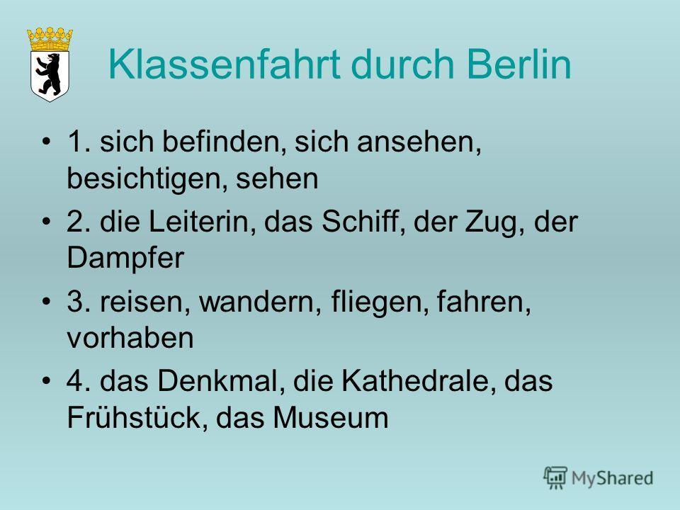 Klassenfahrt durch Berlin 1. sich befinden, sich ansehen, besichtigen, sehen 2. die Leiterin, das Schiff, der Zug, der Dampfer 3. reisen, wandern, fliegen, fahren, vorhaben 4. das Denkmal, die Kathedrale, das Frühstück, das Museum
