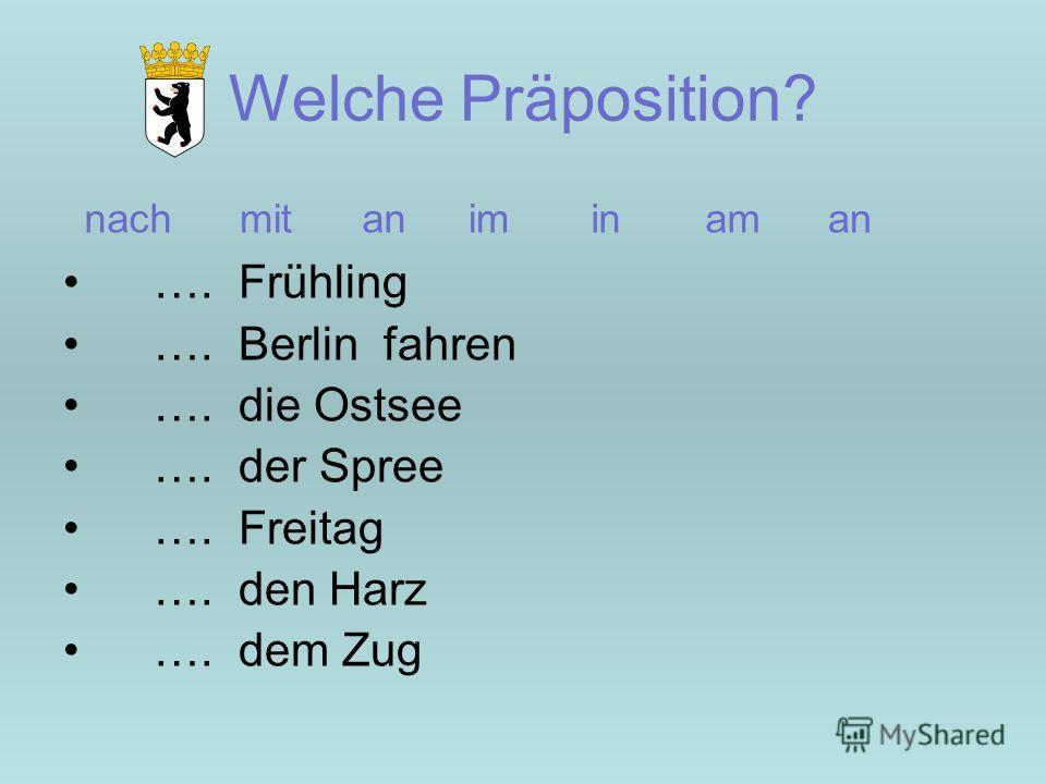 Welche Präposition? …. Frühling …. Berlin fahren …. die Ostsee …. der Spree …. Freitag …. den Harz …. dem Zug nachmitaniminaman