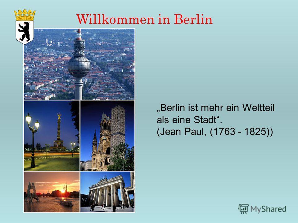 Willkommen in Berlin Berlin ist mehr ein Weltteil als eine Stadt. (Jean Paul, (1763 - 1825))