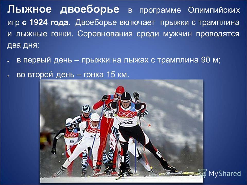 Лыжное двоеборье в программе Олимпийских игр с 1924 года. Двоеборье включает прыжки с трамплина и лыжные гонки. Соревнования среди мужчин проводятся два дня: в первый день – прыжки на лыжах с трамплина 90 м; во второй день – гонка 15 км.