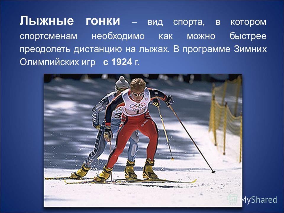 Лыжные гонки – вид спорта, в котором спортсменам необходимо как можно быстрее преодолеть дистанцию на лыжах. В программе Зимних Олимпийских игр с 1924 г.