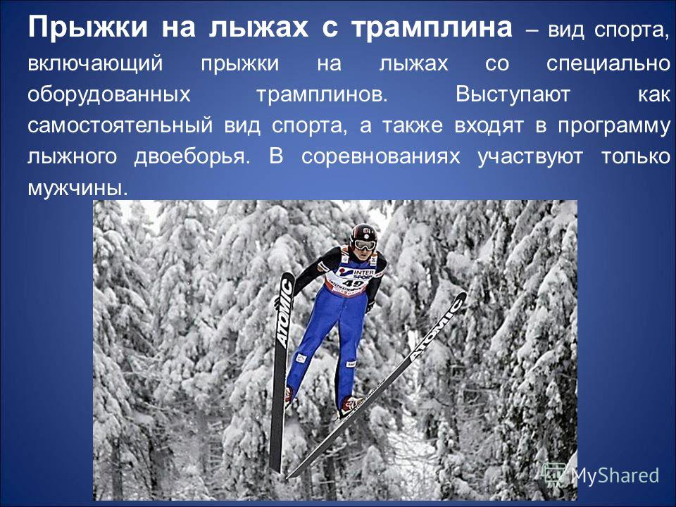 Прыжки на лыжах с трамплина – вид спорта, включающий прыжки на лыжах со специально оборудованных трамплинов. Выступают как самостоятельный вид спорта, а также входят в программу лыжного двоеборья. В соревнованиях участвуют только мужчины.