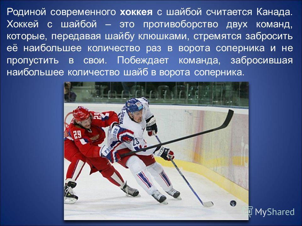 Родиной современного хоккея с шайбой считается Канада. Хоккей с шайбой – это противоборство двух команд, которые, передавая шайбу клюшками, стремятся забросить её наибольшее количество раз в ворота соперника и не пропустить в свои. Побеждает команда,