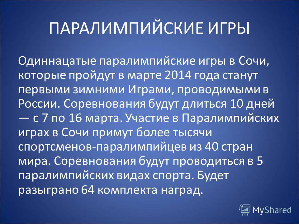 ПАРАЛИМПИЙСКИЕ ИГРЫ Одиннацатые параолимпийские игры в Сочи, которые пройдут в марте 2014 года станут первыми зимними Играми, проводимыми в России. Соревнования будут длиться 10 дней с 7 по 16 марта. Участие в Паралимпийских играх в Сочи примут более
