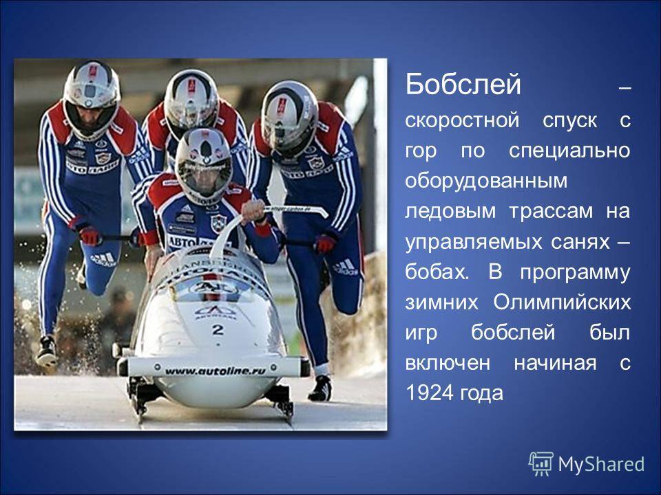 Бобслей – скоростной спуск с гор по специально оборудованным ледовым трассам на управляемых санях – бобах. В программу зимних Олимпийских игр бобслей был включен начиная с 1924 года