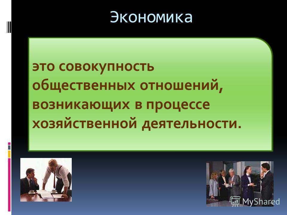 Экономика это совокупность общественных отношений, возникающих в процессе хозяйственной деятельности.