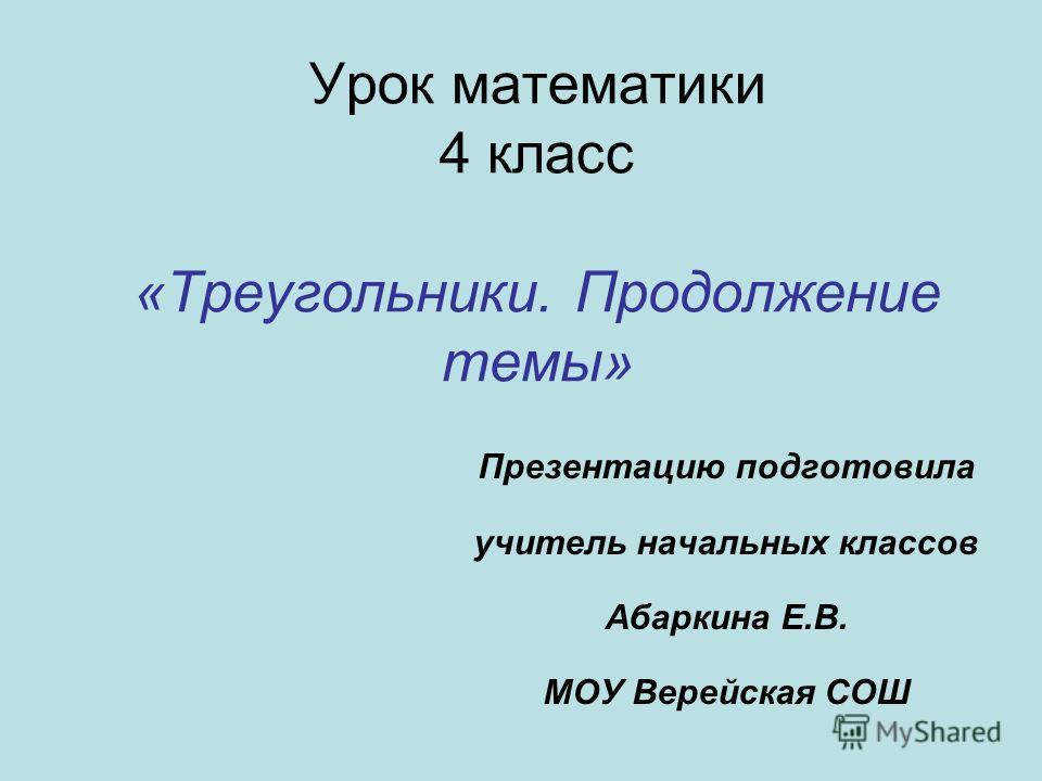Урок математики 4 класс «Треугольники. Продолжение темы» Презентацию подготовила учитель начальных классов Абаркина Е.В. МОУ Верейская СОШ