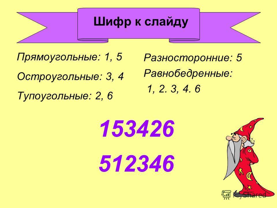 Прямоугольные: 1, 5 Остроугольные: 3, 4 Тупоугольные: 2, 6 Разносторонние: 5 Равнобедренные: 1, 2. 3, 4. 6 Шифр к слайду 153426 512346