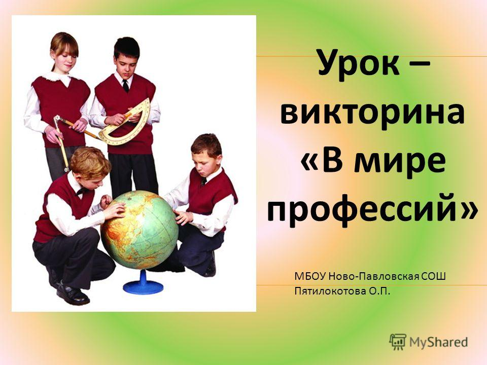 Урок – викторина «В мире профессий» МБОУ Ново-Павловская СОШ Пятилокотова О.П.