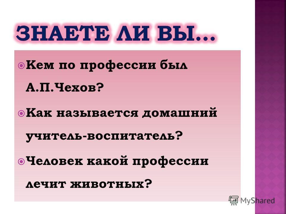 Кем по профессии был А.П.Чехов? Как называется домашний учитель-воспитатель? Человек какой профессии лечит животных?