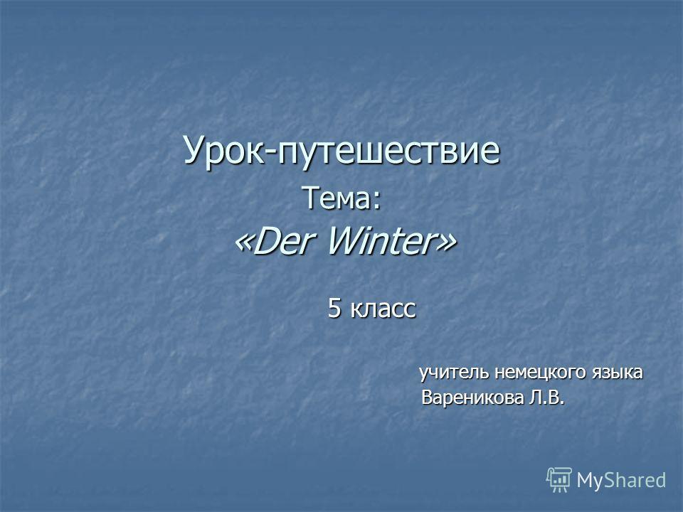 Урок-путешествие Тема: «Der Winter» 5 класс учитель немецкого языка учитель немецкого языка Вареникова Л.В. Вареникова Л.В.