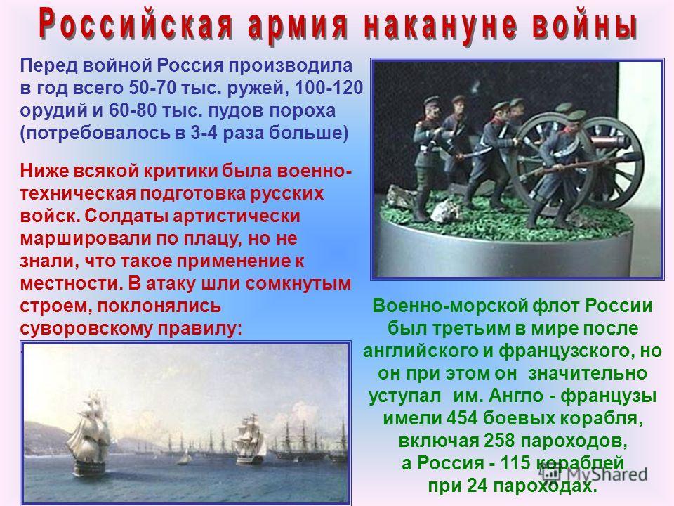 Перед войной Россия производила в год всего 50-70 тыс. ружей, 100-120 орудий и 60-80 тыс. пудов пороха (потребовалось в 3-4 раза больше) Ниже всякой критики была военно- техническая подготовка русских войск. Солдаты артистически маршировали по плацу,