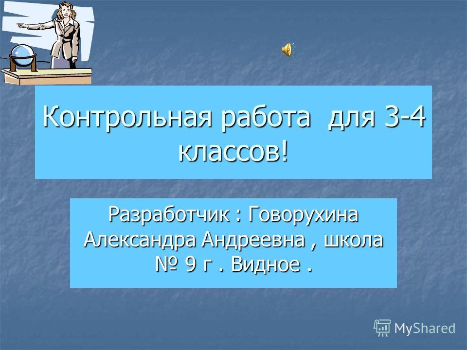 Контрольная работа для 3-4 классов! Разработчик : Говорухина Александра Андреевна, школа 9 г. Видное.