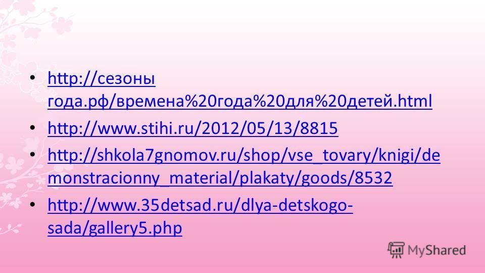 http://сезоны года.рф/времена%20 года%20 для%20 детей.html http://сезоны года.рф/времена%20 года%20 для%20 детей.html http://www.stihi.ru/2012/05/13/8815 http://shkola7gnomov.ru/shop/vse_tovary/knigi/de monstracionny_material/plakaty/goods/8532 http: