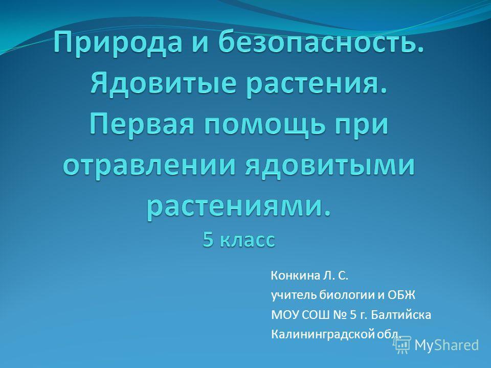 Конкина Л. С. учитель биологии и ОБЖ МОУ СОШ 5 г. Балтийска Калининградской обл.