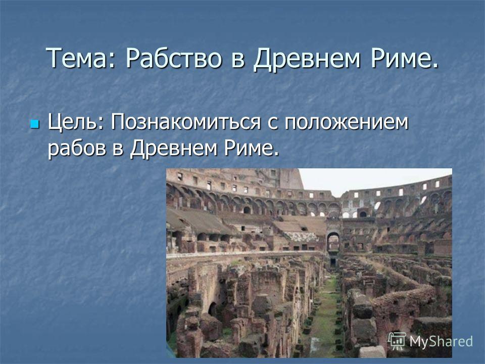Тема: Рабство в Древнем Риме. Цель: Познакомиться с положением рабов в Древнем Риме. Цель: Познакомиться с положением рабов в Древнем Риме.