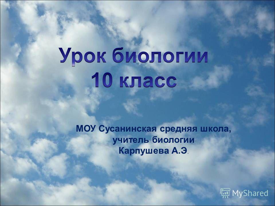 МОУ Сусанинская средняя школа, учитель биологии Карпушева А.Э.