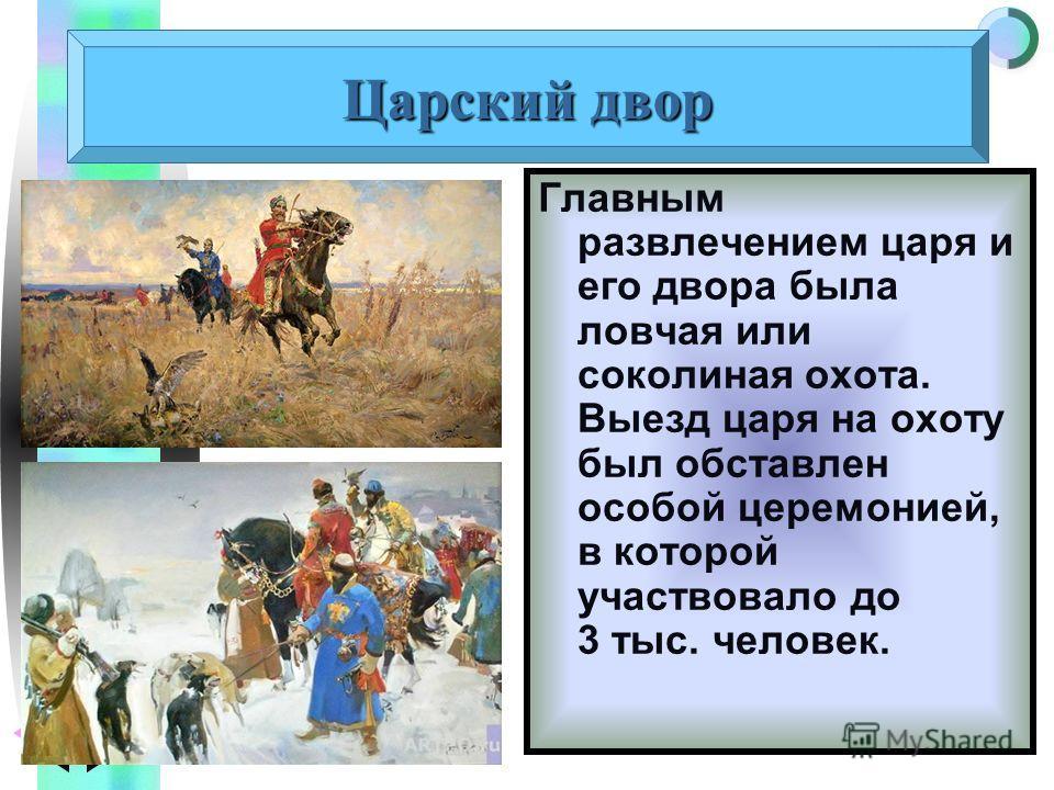 Меню Царский двор Главным развлечением царя и его двора была ловчая или соколиная охота. Выезд царя на охоту был обставлен особой церемонией, в которой участвовало до 3 тыс. человек.