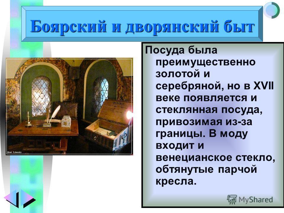 Меню Боярский и дворянский быт Посуда была преимущественно золотой и серебряной, но в XVII веке появляется и стеклянная посуда, привозимая из-за границы. В моду входит и венецианское стекло, обтянутые парчой кресла.