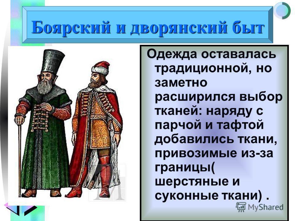 Меню Боярский и дворянский быт Одежда оставалась традиционной, но заметно расширился выбор тканей: наряду с парчой и тафтой добавились ткани, привозимые из-за границы( шерстяные и суконные ткани).