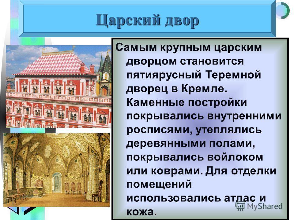 Меню Самым крупным царским дворцом становится пятиярусный Теремной дворец в Кремле. Каменные постройки покрывались внутренними росписями, утеплялись деревянными полами, покрывались войлоком или коврами. Для отделки помещений использовались атлас и ко