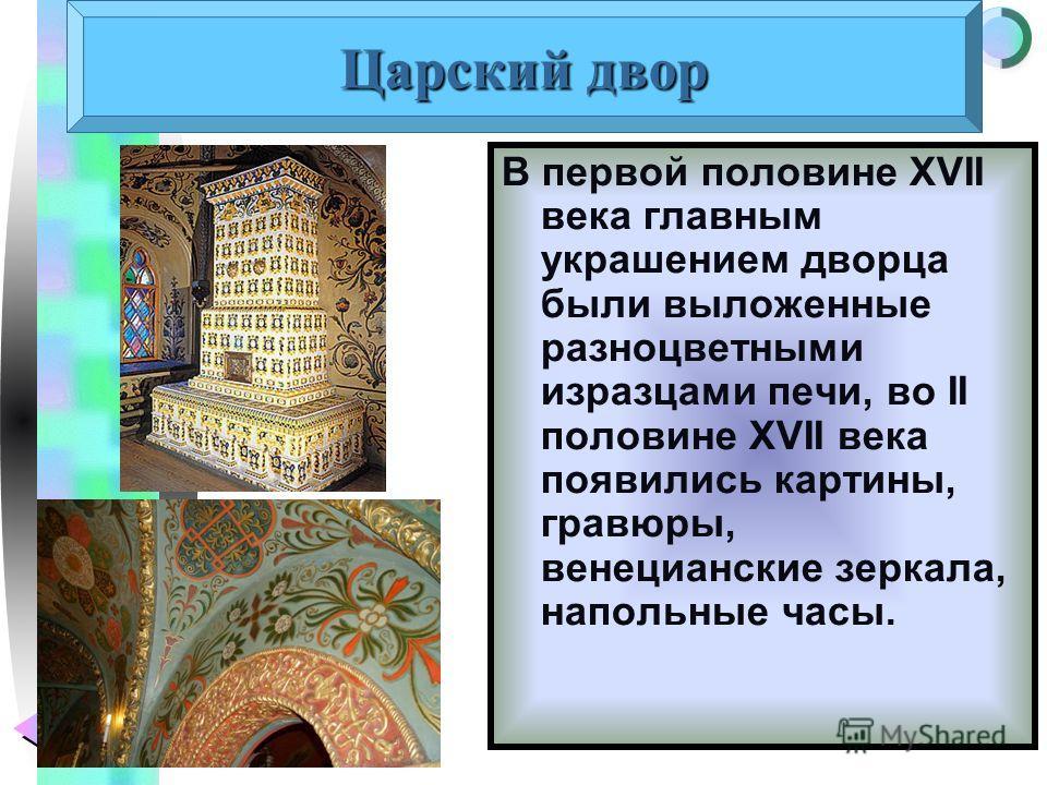 Меню Царский двор В первой половине XVII века главным украшением дворца были выложенные разноцветными изразцами печи, во II половине XVII века появились картины, гравюры, венецианские зеркала, напольные часы.