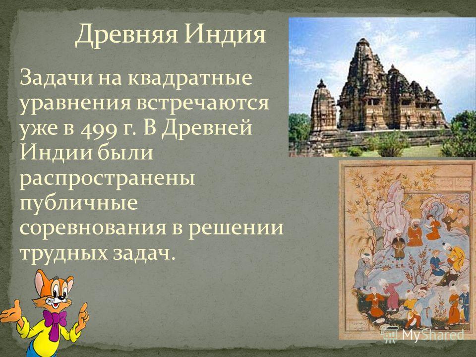Задачи на квадратные уравнения встречаются уже в 499 г. В Древней Индии были распространены публичные соревнования в решении трудных задач.