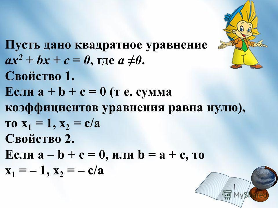 Пусть дано квадратное уравнение ах 2 + bх + с = 0, где а 0. Свойство 1. Если а + b + с = 0 (т е. сумма коэффициентов уравнения равна нулю), то х 1 = 1, х 2 = с/а Свойство 2. Если а – b + с = 0, или b = а + с, то х 1 = – 1, х 2 = – с/а