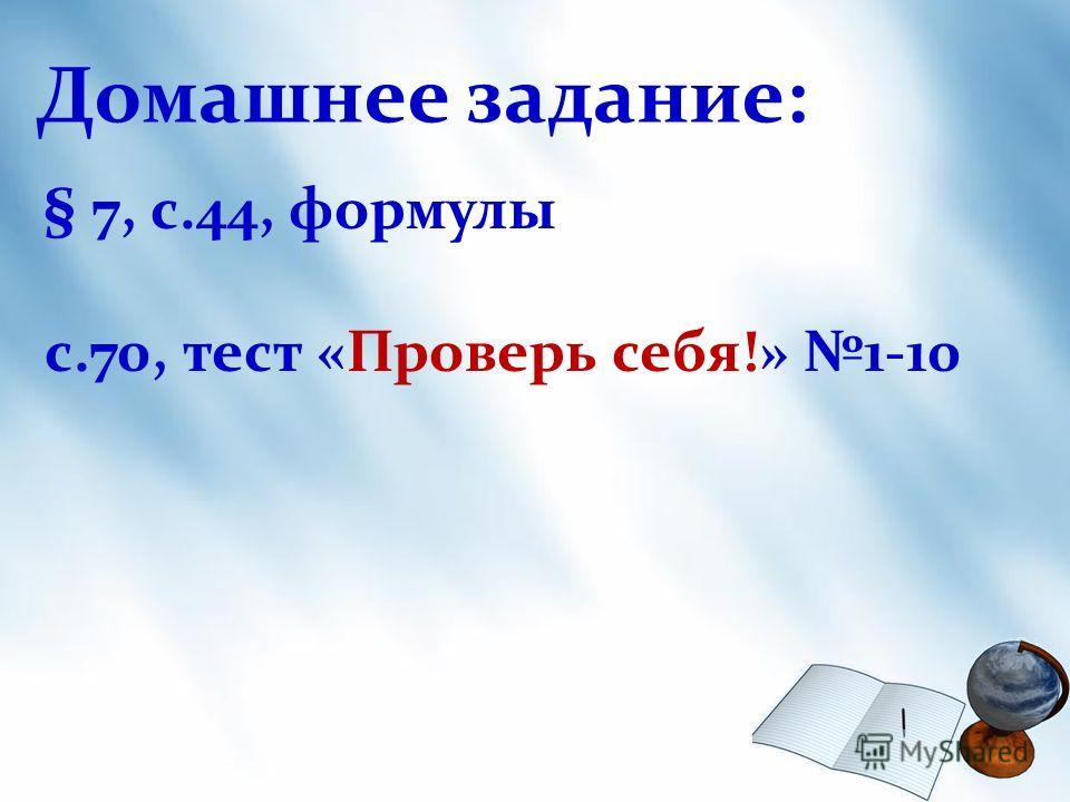Домашнее задание: § 7, с.44, формулы с.70, тест «Проверь себя!» 1-10