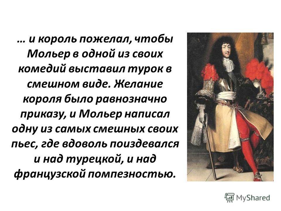 … и король пожелал, чтобы Мольер в одной из своих комедий выставил турок в смешном виде. Желание короля было равнозначно приказу, и Мольер написал одну из самых смешных своих пьес, где вдоволь поиздевался и над турецкой, и над французской помпезность
