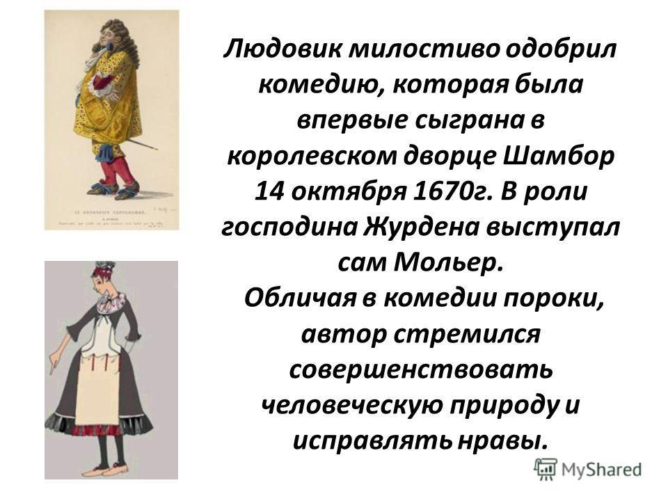 Людовик милостиво одобрил комедию, которая была впервые сыграна в королевском дворце Шамбор 14 октября 1670 г. В роли господина Журдена выступал сам Мольер. Обличая в комедии пороки, автор стремился совершенствовать человеческую природу и исправлять
