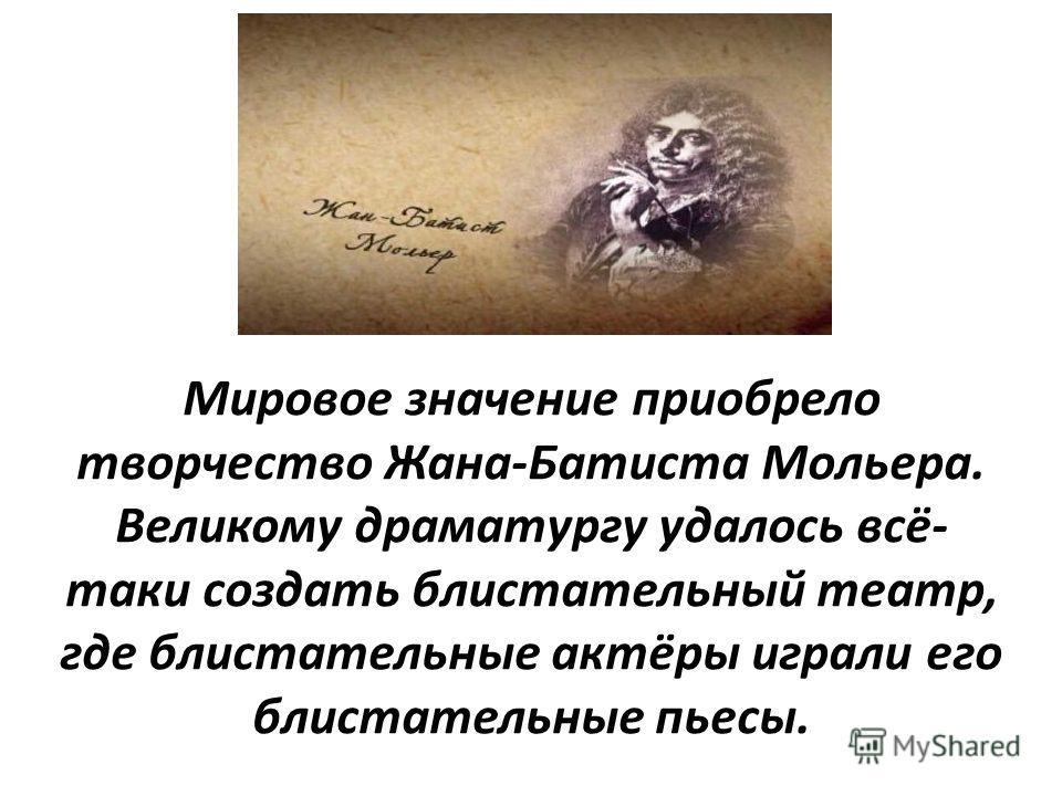 Мировое значение приобрело творчество Жана-Батиста Мольера. Великому драматургу удалось всё- таки создать блистательный театр, где блистательные актёры играли его блистательные пьесы.