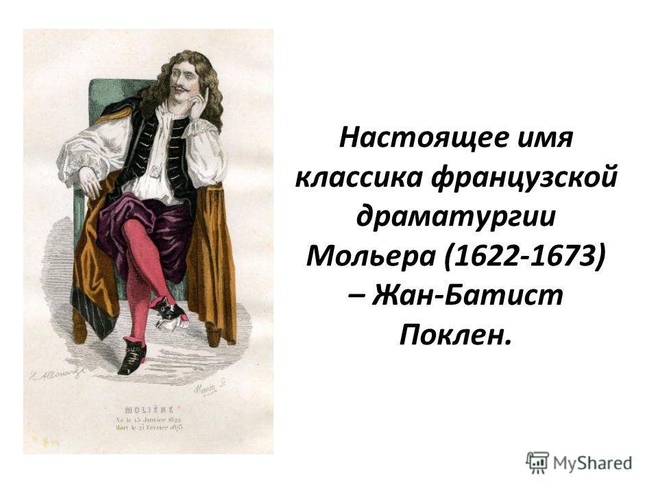 Настоящее имя классика французской драматургии Мольера (1622-1673) – Жан-Батист Поклен.